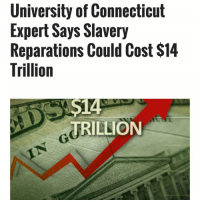 Between $5.9 trillion and $14.2 trillion!!!!!!!!! Craemer came up with those figures by tabulating how many hours all slaves—men, women and children—worked in the United States from when the country was officially established in 1776 until 1865, when slavery was officially abolished. He multiplied the amount of time they worked by average wage prices at the time, and then a compounding interest rate of 3 percent per year (more than making up for inflation).: University of Connecticut  Expert Says Slavery  Reparations Could Cost $14  Trillion  S14  TRILLION Between $5.9 trillion and $14.2 trillion!!!!!!!!! Craemer came up with those figures by tabulating how many hours all slaves—men, women and children—worked in the United States from when the country was officially established in 1776 until 1865, when slavery was officially abolished. He multiplied the amount of time they worked by average wage prices at the time, and then a compounding interest rate of 3 percent per year (more than making up for inflation).