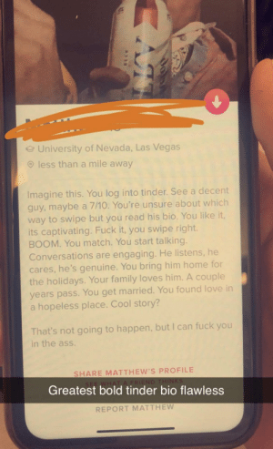 Ass, Family, and Fuck You: University of Nevada, Las Vegas  less than a mile away  Imagine this. You log into tinder. See a decent  guy,maybe a 7/10. You're unsure about which  way to swipe but you read his bio. You like it,  its captivating. Fuck it, you swipe right.  BOOM. You match. You start talking.  Conversations are engaging. He listens, he  cares, he's genuine. You bring him home for  the holidays. Your family loves him. A couple  years pass. You get married. You found love in  a hopeless place. Cool story?  That's not going to happen, but I can fuck you  in the ass.  SHARE MATTHEW'S PROFILE  SEE WHAT A FRIEND THINKS  Greatest bold tinder bio flawless  REPORT MATTHEW one word. BOLD