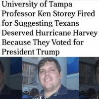 America, Ken, and Memes: University of Tampa  Professor Ken Storey Fired  for Suggesting Texans  Deserved Hurricane Harvey  Because They Voted for  President Trump merica america usa professor trump