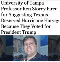 Awful people... . . . . . MAGA millennialrepublicans donaldtrump buildthewall mypresident trump2020 merica fakenews republican draintheswamp conservative makeamericagreatagain liberallogic americafirst trumptrain triggered trumpmemes presidenttrump snowflakes PARTNERS🇺🇸 @conservative_comedy_ @always.right @conservative.nation1776 @conservative.american: University of Tampa  Professor Ken Storey Fired  for Suggesting Texans  Deserved Hurricane Harvey  Because They Voted for  President Trump Awful people... . . . . . MAGA millennialrepublicans donaldtrump buildthewall mypresident trump2020 merica fakenews republican draintheswamp conservative makeamericagreatagain liberallogic americafirst trumptrain triggered trumpmemes presidenttrump snowflakes PARTNERS🇺🇸 @conservative_comedy_ @always.right @conservative.nation1776 @conservative.american