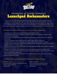 Basketball, Energy, and Fight Song: University of Toledo Athletics  Launchpad Ambassadors  The University of Toledo Launchpad Ambassadors will be in charge of increasing school spirit. pride and  excitement across campus for upcoming seasons, game days and athletic events. At games, the Launchpad  Ambassadors will lead the student section in rallies, cheers, singing the fight song. and more. The ultimate goal of  the Launchpad Ambassadors is to increase awareness among the students in the Launchpad student section while  ensuring that all students are engaged, supporting our teams and really becoming involved at the University of Toledo,  This position's duties include, but are not limited to the following:  Influencing and cultivating student attendance at home athletic events.  Attending student functions to maintain a consistent presence from athletics and create stronger  connections with the students  Hand out giveaways and other promotional items to students on campus throughout the week and  on game days.  Lead the Launchpad student section in cheers, chants, rallies and The Fight Song.  Generate excitement, passion and energy among the students at the University of Toledo.  Create a united and dedicated student section that attends not only football and men's and women's  basketball, but also our Olympic sports.  Maintain a strong presence on social media to promote upcoming athletic events and inform students  or promotions, giveaways, etc.  Manage the Launchpad social media accounts that will specifically be for the student section.  Work with other spirit organizations, such as Blue Crew and True Blue, to really maximize these efforts  and bring together the student body.  Other duties as assigned by the Assistant AD for Marketing, Sales and Fan Experience or Athletic  Marketing Graduate Assistants.  To apply to be a Launchpad Student Ambassador, please contact:  Heather Lutz  Adam Simpson  Assistant Athletic Director for Marketing & Sales  Athletic Marke