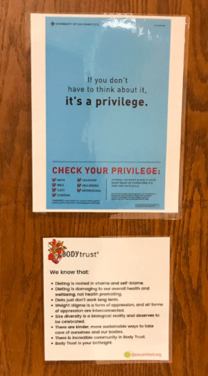 """Bodies , Community, and Dieting: UNIVERSITY or  If you don't  have to think about it,  it's a privilege.  CHECK YOUR PRIVILEGE:  aASS  BODytrust  We know that:  . Dieting is rooted in shame and self-blame.  wellbeing not health promoting  . Diets just dont work long term  Weight atigma is a form of oppression, and all forms  of oppression are interconnected  Size diversity ls a biological reality and deserves to  be celebroted.  care of ourselves and our bodies  Body Trust ia your birthright.  . There are kinder, more sustainable ways to take  . There is incredible community in Body Trust """"Check your privilege"""" signs posted on door of a therapist's office"""