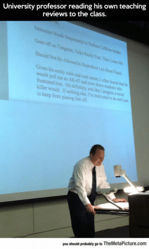 Being Alone, Definitely, and Tumblr: University professor reading his own teaching  reviews to the class.  Goes off on Tangents, Talks Really Fast, Then Losesc  Should Not Be Allowed to Reproduce  Let Alone Teach  Given his eerily calm and cool nature,I often feared that he  would pull out an AK-47 and mow down students who  frustrated him. He definitely acts like T imagine a serial  killer would. If nothing else, I'm motivated to do well just  to keep from pissing him of  you should probably go to TheMetaPicture.com srsfunny:Reading His Own Teaching Reviews