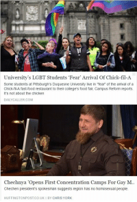 "Ass, Chick-Fil-A, and College: University's LGBT Students 'Fear' Arrival Of Chick-fil-A  Some students at Pittsburgh's Duquesne University live in ""fear of the amival of a  Chick-fil-A fast-food restaurant to their college's food fair, Campus Reform reports.  It's not about the chicken  DAILYCALLER.COM   Chechnya 'Opens First Concentration Camps For Gay M  Chechen president's spokesman suggests region has no homosexual people.  HUFFINGTONPOST.CO.UK I BY CHRIS YORK jujubiest: memeseverdie:  When people are actually being rounded up and sent to concentration camps in this year of 2017 to be beaten and killed for who they are but that doesn't matter because a fast food chain founded by people with different views than yourself has opened near your college campus   Listen up assholes, a) you can care about more than one thing at a damn time; these students caring about this issue doesn't mean they care about literally nothing else. Actually, college students are often some of the most active when it comes to volunteer work, fundraising, and supporting social justice. Chances are these students all have at least one other cause they are heavily involved in supporting, if not more.  And b) I went to a college that affiliated itself with Chik-Fil-A. T. Cathy was on the board of trustees and the company funded a scholarship at the school. And let me tell you, that fucker took every opportunity to let the LGBT students know that if it were solely up to him, none of us would be allowed.   Recipients of that scholarship lived in separate dorms 3 miles from the main campus and had to sign really invasive ""pure Christian living"" pledges that, of course, included not being queer. They could literally lose funding for their education if they were found in violation of that pledge, on or off campus. That program was one of the biggest sources (if not THE biggest) of scholarship money at the school, and it explicitly excluded LGBT students.  But it didn't stop there. We–the rest of the student body–weren't allowed to have a GSA for DECADES because of Cathy's influence, leading to a lot of isolation for LGBT students and glossing over of hate crimes against them.   In my senior year I was roommates with the president of the unofficial ""LGBT support network."" We finally managed to get the administration to let us meet on campus at all (but not advertise in school event publications or access student organization funding).   I saw a lot of shit during that time, including the school making up increasingly obvious bullshit excuses not to let us form an official student organization. My roommate had to have regular meetings with the dean of students–a responsibility shared by all other student organizations, even though we got none of the same benefits–and she used to panic before the meetings and cry after them. They were basically just a way to verbally and emotionally abuse her, keep us ""in check,"" and appear to be giving us special consideration all the while.   And ALL of that shit led straight back to Cathy's queerphobic ass.   Don't even get me started on the shady shit that went down within the scholarship recipients. Many of them were lovely people, but I swear every time something fucked up happened, it seems like it was someone from that goddamn program. Their shenanigans actually made national news at least once while I was there, painting the entire school in a terrible light.   So these students have every reason to be concerned. I wouldn't want that fucker and his shitty, over-hyped chicken anywhere near my school if I were them, not even in the most casual and seemingly innocuous way. Because he always find some way to bring his shitty views with him and spread them like a virus.    !!!!!!"