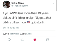 Blackpeopletwitter, Bmw, and Yo: Unkle Slime  @TheSlimeShow  If yo BMW/Benz more than 10 years  old.. u ain't riding foreign Nigga.. that  bitxh a citizen now髫quit stuntin  2/1/18, 12:33 PM  3,843 Retweets 9,955 Likes <p>Ya MCM drives a 15 year old Benz with 145,234 miles (via /r/BlackPeopleTwitter)</p>
