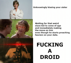 Fucking, True, and Weird: Unknowingly kissing your sister  Waiting for that weird  slave kid to come of age  and immediately making  the move on him  even though he starts preaching  fascism on your date.  FUCKING  DROID Everything youve heard about me is true.