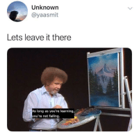 Tumblr, Yeah, and Blog: Unknown  @yaasmit  Lets leave it there  s long as you're learning  ou're not failing. browsedankmemes:  Yeah leave it there via /r/wholesomememes http://bit.ly/2Sxv2T5