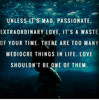 UNLESS ITS MAD, PASSIONATE,  EXTRAORDINARY LOVE, IT'S A WASTE  OF YOUR TIME. THERE ARE TOO MAN Y  MEDIOCRE THINGS IN LIFE. LOVE  SHOULDN'T BE ONE OF THEM. 💯💯🎯✌🏼 wooord realtalk nodoubt yup peoplebelike menbelike guysbelike womenbelike femalesbelike