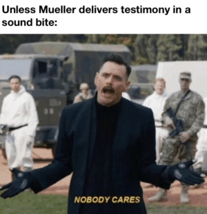 Entertain us: Unless Mueller delivers testimony in a  sound bite:  NOBODY CARES Entertain us