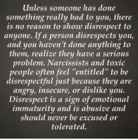 """Memes, Narcissist, and Narcissistic: unless someone has done  something really bad to you, there  is no reason to show disrespect to  anyone. If a person disrespects you,  and you haven't done anything to  them, realize they have a serious  problem. Narcissists and toxic  people often feel """"entitled"""" to be  disrespectful just because they are  angry, insecure, or dislike you.  Disrespect is a sign of emotional  immaturity and is abusive and  should never be excused or  tolerated."""