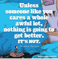Unless  someone like  cares a whole  awful lot  nothing is going  get better.  IT'S NOTT  Dr Seuss, The Lorax  Bulletin Represent Us Love this so much.