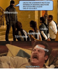 College, Millennials, and Free: UNLESS THE GOVERNMENT MEETS OUR  DEMANDS OF UNIVERSAL HEALTHCARE  AND TUITION-FREE COLLEGE  ONE OFYOUIS NEXT  Millennials  Chiis  Applebe  TGI Frida  oomers  (SCREAMING)