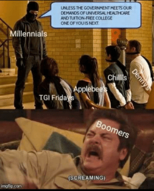 College, Dank, and Memes: UNLESS THE GOVERNMENT MEETS OUR  DEMANDS OF UNIVERSAL HEALTHCARE  AND TUITION-FREE COLLEGE  ONE OFYOUIS NEXT  Millennials  Chi  Applebee  TGI Frida  Boomers  (SCREAMING)  imgflip.com I'm looking at you, Country Kitchen by LizLemonSpaceman FOLLOW HERE 4 MORE MEMES.