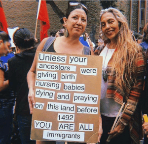 Unless: Unless your  ancestors  giving birth  nursing babies  dying and praying  were  on this land before  1492  YOU ARE ALL  Immigrants