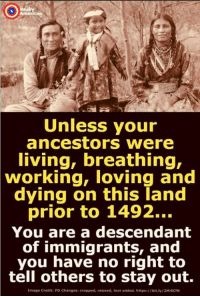 American, Image, and Text: Unless your  ancestors were  living, breathing,  working, loving and  dying on this land  prior to 1492...  You are a descendant  of immigrants, and  you have no right to  tell others to stay out.  Image Credit: PD Changes: cropped, resized, text added. https://bit.ly/2MiSCIN Really American
