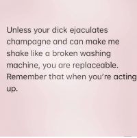 And never forget it 😘 ( @sourpsycho ): Unless your dick ejaculates  champagne and can make me  shake like a broken washing  machine, you are replaceable.  Remember that when you're acting  up. And never forget it 😘 ( @sourpsycho )