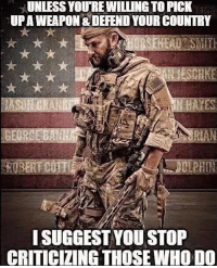 America, Friends, and Memes: UNLESS YOUREWILLINGTOPICK  UPAWEAPON DEFEND YOUR COUNTRY  GEGRSEBANHA  ISUGGESTYOU STOP  CRITICIZING THOSE WHO KOO @tacticalgunners The best military and gun related page ✅ Double tap the pic ✅ Tag your friends ✅ Check link in my bio for badass stuff - usarmy 2ndamendment soldier navyseals gun flag army operator troops tactical sniper armedforces k9 brotherhood patriot marine usmc veteran veterans usa america merica american coastguard airman usnavy militarylife military airforce militaryalliance