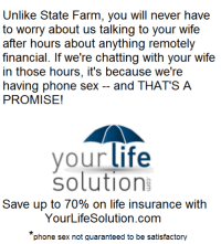 "Life, Phone, and Sex: Unlike State Farm, you will never have  to worry about us talking to your wife  after hours about anything remotely  financial. If we're chatting with your wife  in those hours, it's because we're  having phone sex -and THAT'S A  PROMISE!  vour life  solution  Save up to 70% on life insurance with  YourLifeSolution.com  phone sex not quaranteed to be satisfactory <p><a href=""http://life-insurancequote.tumblr.com/post/157302463170/wont-someone-please-think-of-the-life-insurance"" class=""tumblr_blog"">life-insurancequote</a>:</p>  <blockquote><p>Won't someone please think of the life insurance!<br/></p></blockquote>"