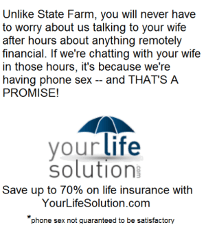 life-insurancequote: life-insurancequote: Won't someone please think of the life insurance! Get on my level, franchise agents! : Unlike State Farm, you will never have  to worry about us talking to your wife  after hours about anything remotely  financial. If we're chatting with your wife  in those hours, it's because we're  having phone sex -and THAT'S A  PROMISE!  vour life  solution  Save up to 70% on life insurance with  YourLifeSolution.com  phone sex not quaranteed to be satisfactory life-insurancequote: life-insurancequote: Won't someone please think of the life insurance! Get on my level, franchise agents!