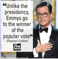 "Memes, News, and Stephen: ""Unlike the  presidency,  Emmys go  to the winner  of the  popular vote""  Stephen Colbert  FOX  NEWS  0  Photo by Phil McCarten/Invision for the Teleision Academy/AP Images During his opening monologue, EmmyAwards host Stephen Colbert mocked President DonaldTrump who had been nominated for several Emmys for ""The Apprentice,"" but never won."