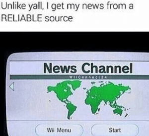Real news! by RyckandMorti MORE MEMES: Unlike yall, I get my news froma  RELIABLE source  News Channel  Wii Menu  Start Real news! by RyckandMorti MORE MEMES