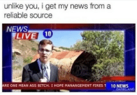 Reliable Source: unlike you, i get my news from a  reliable source  NEWS  LIVE 10  ARE ONE MEAN ASS BITCH, I HOPE MANANGEMENT FIRES T  10 NEWS  ID