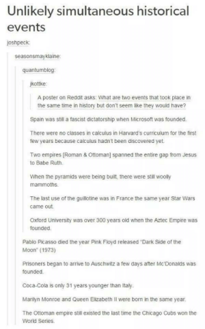 """Same times in historyomg-humor.tumblr.com: Unlikely simultaneous historical  events  joshpeck:  seasonsmayklaine:  quantumblog:  jkottke:  A poster on Reddit asks: What are two events that took place in  the same time in history but don't seem like they would have?  Spain was still a fascist dictatorship when Microsoft was founded.  There were no classes in calculus in Harvard's curriculum for the first  few years because calculus hadn't been discovered yet.  Two empires [Roman & Ottoman] spanned the entire gap from Jesus  to Babe Ruth.  When the pyramids were being built, there were still woolly  mammoths.  The last use of the guillotine was in France the same year Star Wars  came out.  Oxford University was over 300 years old when the Aztec Empire was  founded.  Pablo Picasso died the year Pink Floyd released """"Dark Side of the  Moon"""" (1973)  Prisoners began to arrive to Auschwitz a few days after Mc'Donalds was  founded.  Coca-Cola is only 31 years younger than Italy.  Marilyn Monroe and Queen Elizabeth Il were born in the same year.  The Ottoman empire still existed the last time the Chicago Cubs won the  World Series. Same times in historyomg-humor.tumblr.com"""