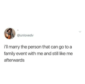 Dank, Family, and Love: @unlovedv  i'll marry the person that can go to a  family event with me and still like me  afterwards True love by deabeatdad MORE MEMES