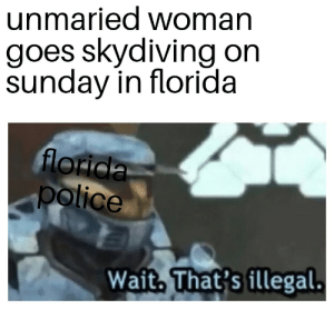 Google, Police, and Florida: unmaried woman  goes skydiving on  sunday in florida  florida  police  Wait, That's illegal. Seriously google it thats a law