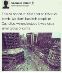 Memes, 🤖, and Ira: Unnamed Insider  @Unnamedinsider  This is London in 1993 after an IRA truck  bomb. We didn't ban lrish people or  Catholics, we understood it was just a  small group of cunts No bans.