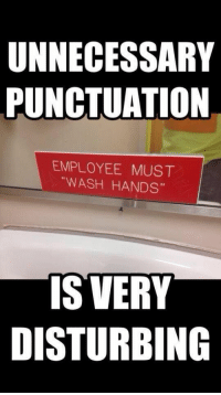 "Click, Funny, and Meme: UNNECESSARY  PUNCTUATION  EMPLOYEE MUST  ""WASH HANDS""  IS VERY  DISTURBING Hilarious meme from the house of funny  Click on the picture to see hundreds more!"
