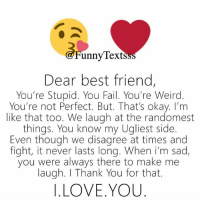 Best Friend, Fail, and Love: unny lexts  Dear best friend,  You're Stupid. You Fail. You're Weird  You're not Perfect. But. That's okay. I'm  like that too. We laugh at the randomest  things. You know my Ugliest side  Even though we disagree at times and  fight, it never lasts long. When i'm sad,  you were always there to make me  laugh. I Thank You for that.  I.LOVE.YOU