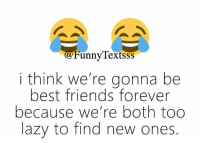 best friends forever: unny lextssS  i think we're gonna be  best friends forever  because we're both too  lazy to find new ones.