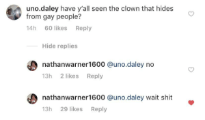 Uh oh: uno.daley have y'all seen the clown that hides  from gay people?  14h 60 likes Reply  Hide replies  nathanwarner1600 @uno.daley no  13h 2 likes Reply  nathanwarner1600 @uno.daley wait shit  Reply  13h 29 likes Uh oh