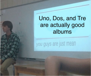 Uno, Good, and Mean: Uno, Dos, and Tre  are actually good  albums  you guys are just mean