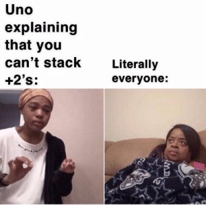 Dank, Memes, and Target: Uno  explaining  that you  can't stack  Literally  +2's:  everyone: It makes things more interesting by deathinfluence MORE MEMES