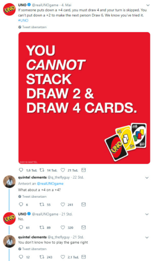 Being Salty, Sorry, and The Game: UNO@realUNOgame 4. Mai  If someone puts down a +4 card, you must draw 4 and your turn is skipped. You  can't put down a +2 to make the next person Draw 6. We know you've tried it.  #UNO  Tweet übersetzen  YOU  CANNOT  STACK  DRAW 2 &  DRAW 4 CARDS  02019 MATTEL  quintel clements @q theflyguy  Antwort an @realUNOgame  What about a +4 on a +4?  22 Std  Tweet übersetzen  UNO@realUNOgame 21 Std.  61  89  320  quintel clements @q theflyguy 21 Std.  You don't know how to play the game right  Tweet übersetzen  2.1 Tsd  12  243 do-black-people-do-stuff:  thirdchairfreshie:  tadpoledancer: Listen, in this house we stack +2s and +4s and end up having to take 12 cards like bitches  Sorry, gotta agree with UNO on this one, y'all just salty cause you wanna play dirty    I play dirty. +24 the legends say