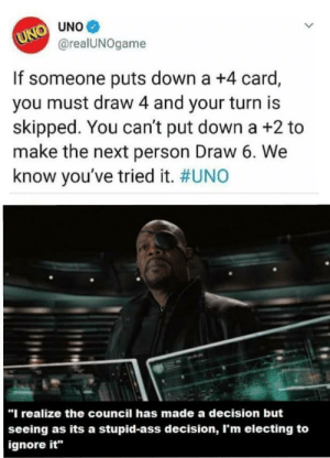 "i make the rules via /r/memes http://bit.ly/2JquFVG: UNO UNO  @realUNOgame  If someone puts down a +4 card,  you must draw 4 and your turn is  skipped. You can't put down a +2 to  make the next person Draw 6. We  know you've tried it. #UNO  ""I realize the council has made a decision but  seeing as its a stupid-ass decision, I'm electing to  ignore it i make the rules via /r/memes http://bit.ly/2JquFVG"