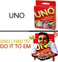 It had to be done: UNO  UNO  UNO I HAD TO  DO IT TO EM It had to be done