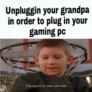 Future, Old Man, and Grandpa: Unpluggin your grandpa  in order to plug in your  gaming pc  The future is now, old man.