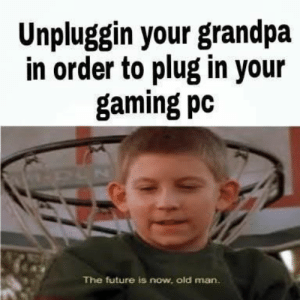 Future, Malcolm in the Middle, and Memes: Unpluggin your grandpa  in order to plug in your  gaming pc  The future is now, old man. Malcolm in the Middle was the best show of the early 2000s. Don't @ us. #Memes #TVShows #MalcolmInTheMiddle #TheFutureIsNowOldMan #Sitcom