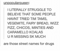 Drugs, Memes, and Struggle: unpopularqueen:  I LITERALLY STRUGGLE TO  BELIEVE THAT SOME PEOPLE  HAVNT TRIED TIM TAMS,  VEGEMITE, FAIRY BREAD, WIZZ  FIZZ, CHICOS, MINTIES AND  CARAMELLO KOALAS  U R MISSING SK MUCH  are those street names for drugs Missing out