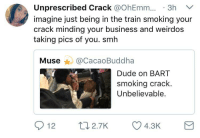 Blackpeopletwitter, Dude, and Smh: Unprescribed Crack @OhEmm.3h V  imagine just being in the train smoking your  crack minding your business and weirdos  taking pics of you. smh  Muse @CacaoBuddha  Dude on BART  smoking crack  Unbelievable.  12  t 2.7K  02.7K 4.3K  4.3K <p>Mind your damn business 😤 (via /r/BlackPeopleTwitter)</p>