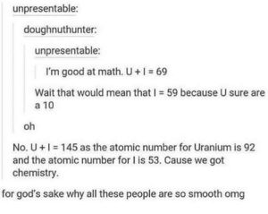Omg, Smooth, and Good: unpresentable:  doughnuthunter:  unpresentable:  I'm good at math. U+I 69  Wait that would mean that-59 because U sure are  a 10  oh  No. U + I-145 as the atomic number for Uranium is 92  and the atomic number for is 53. Cause we got  chemistry.  for god's sake why all these people are so smooth omg How to flirt ;)