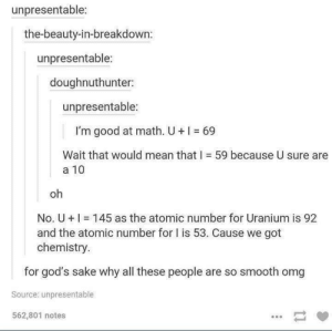 Omg, Smooth, and Good: unpresentable:  the-beauty-in-breakdown:  unpresentable:  doughnuthunter:  unpresentable:  I'm good at math. U+  69  Wait that would mean that I 59 because U sure are  a 10  oh  No. U 145 as the atomic number for Uranium is 92  and the atomic number for l is 53. Cause we got  chemistry  for god's sake why all these people are so smooth omg  Source: unpresentable  562,801 notes Smooooth.