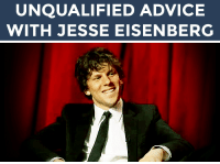 "Advice, Bad, and Family: UNQUALIFIED ADVICE  WITH JESSE EISENBERG <h2>Send us a funny problem in your life that you need some help with (bad roommates, family drama, fashion advice, whatever!) and it could be answered by Jesse Eisenberg! (<a href=""http://hollywoodreporter.tumblr.com/post/108772263694/jesse-eisenberg-is-adapting-his-mcsweeneys"" target=""_blank"">via</a>)</h2><p>Send us your questions by<b> replying below</b> or submitting to our <b><a href=""http://fallontonight.tumblr.com/ask"" target=""_blank"">Tumblr Ask Box</a></b>!</p><h2><b>What problem do you need advice on?</b></h2>"