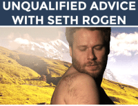 "Advice, Bad, and Family: UNQUALIFIED ADVICE  WITH SETH ROGEN <h2><b>Seth Rogen wants to give you advice! </b></h2><p>Send us a funny problem in your life that you need some help with (bad roommates, family drama, fashion advice, whatever!) and it could be answered by Seth Rogen! (GIF <a href=""http://lastvhs.tumblr.com/post/68077068242"" target=""_blank"">via</a>)</p><p>Send us your questions by replying below or submitting to our <b><a href=""http://fallontonight.tumblr.com/ask"" target=""_blank"">Tumblr Ask Box</a></b>!</p><h2><b>Do you need advice from Seth Rogen? </b></h2>"