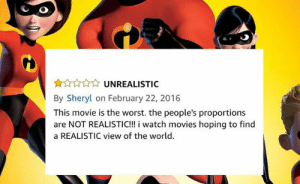 Movies, The Worst, and Movie: UNREALISTIC  By Sheryl on February 22, 2016  This movie is the worst. the people's proportions  are NOT REALISTIC!!! i watch movies hoping to find  a REALISTIC view of the world.