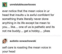 Head, Life, and Tumblr: unrelatableuserboxes  ever notice that the mean voice in ur  head that insults u is awful confident for  something thats literally never done  anything in its life except be mean to  you... like... one of us is pathetic and its  not me buddy... get a hobby... yikes  autistic-sowachowski  self care is roasting the mean voice in  your head awesomacious:  He's a mean little voice