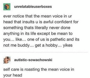Head, Life, and Mean: unrelatableuserboxes  ever notice that the mean voice in ur  head that insults u is awful confident for  something thats literally never done  anything in its life except be mean to  you... like... one of us is pathetic and its  not me buddy.. get a hobby... yikes  autistic-sowachowski  self care is roasting the mean voice in  your head He's a mean little voice
